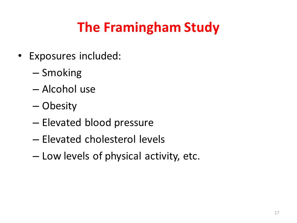 The Framingham Study Exposures included: – Smoking – Alcohol use – Obesity – Elevated blood pressure – Elevated cholesterol levels – Low levels of physical activity, etc.