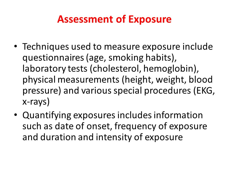 Assessment of Exposure Techniques used to measure exposure include questionnaires (age, smoking habits), laboratory tests (cholesterol, hemoglobin), physical measurements (height, weight, blood pressure) and various special procedures (EKG, x-rays) Quantifying exposures includes information such as date of onset, frequency of exposure and duration and intensity of exposure