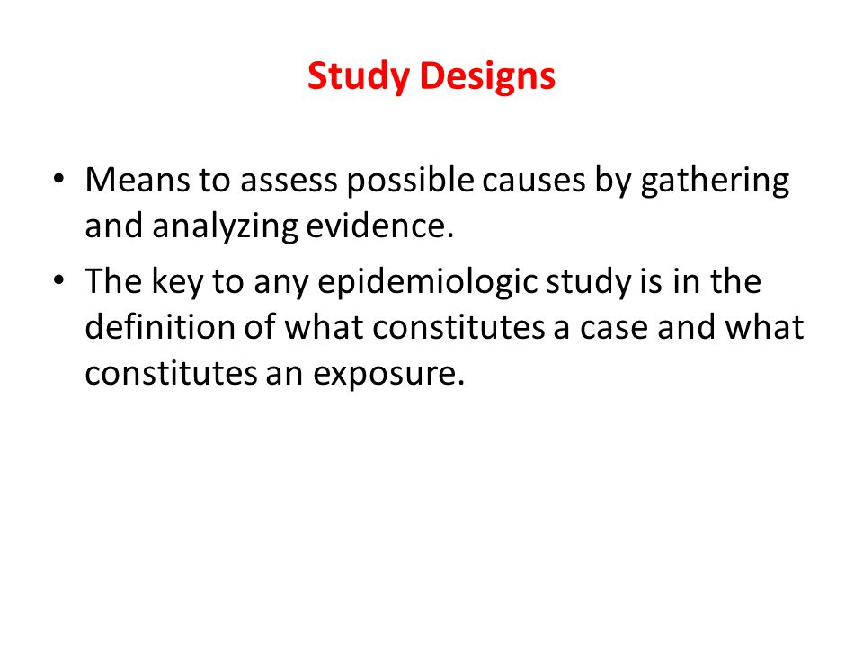 Study Designs Means to assess possible causes by gathering and analyzing evidence.