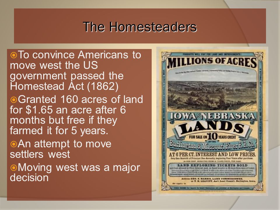 Free Land  Homestead Act: 160 acres free for US citizen if agreed to cultivate for 5 yrs.  Oklahoma Land Rush (1889): US gov't opened NA lands to se