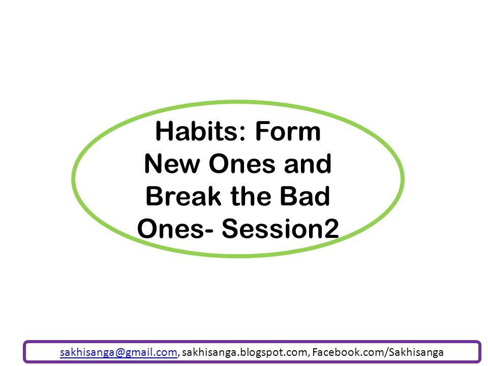 Habits: Form New Ones and Break the Bad Ones- Session2 sakhisanga@gmail.comsakhisanga@gmail.com, sakhisanga.blogspot.com, Facebook.com/Sakhisanga