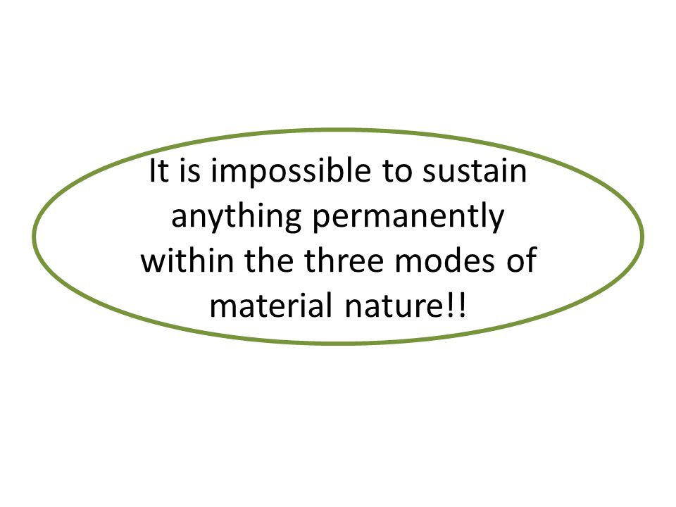 It is impossible to sustain anything permanently within the three modes of material nature!!