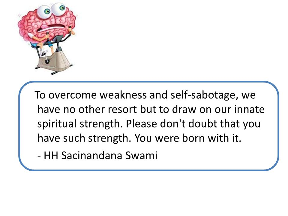 To overcome weakness and self-sabotage, we have no other resort but to draw on our innate spiritual strength.