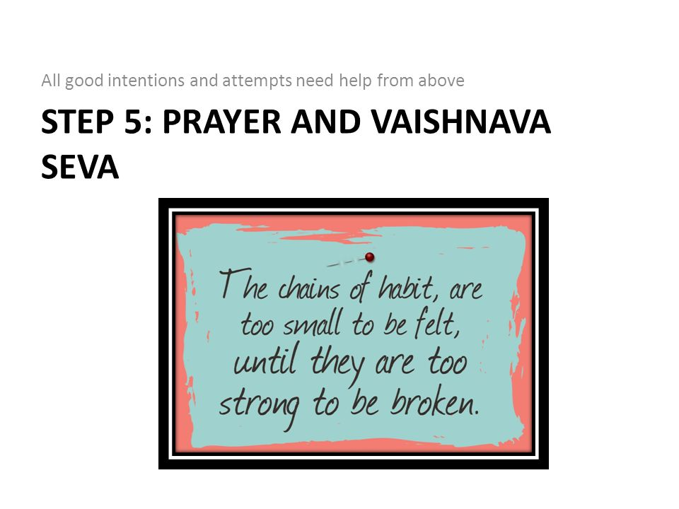 STEP 5: PRAYER AND VAISHNAVA SEVA All good intentions and attempts need help from above