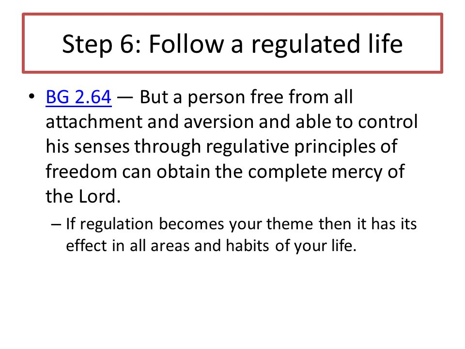 Step 6: Follow a regulated life BG 2.64 — But a person free from all attachment and aversion and able to control his senses through regulative principles of freedom can obtain the complete mercy of the Lord.