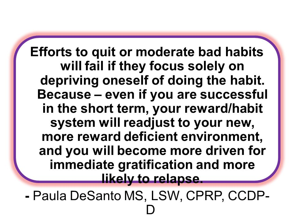Efforts to quit or moderate bad habits will fail if they focus solely on depriving oneself of doing the habit.