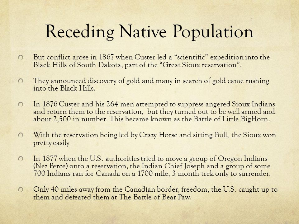 Receding Native Population But conflict arose in 1867 when Custer led a scientific expedition into the Black Hills of South Dakota, part of the Great Sioux reservation .