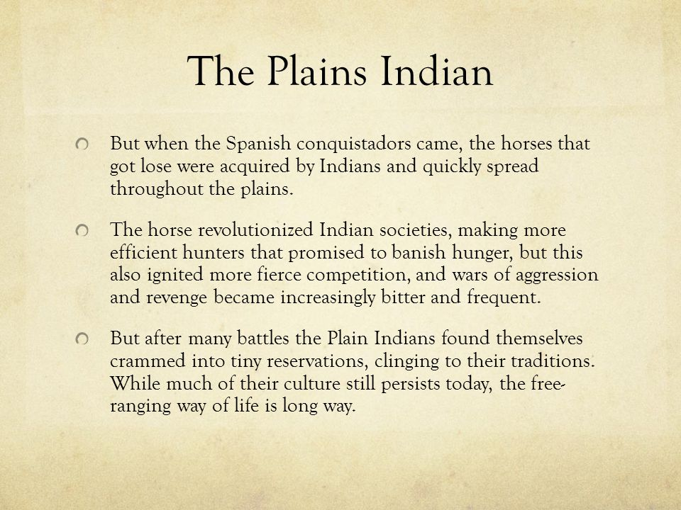 The Plains Indian But when the Spanish conquistadors came, the horses that got lose were acquired by Indians and quickly spread throughout the plains.