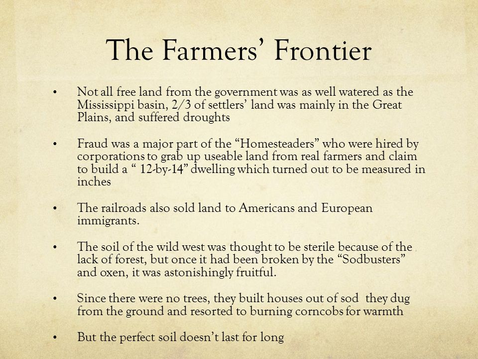 The Farmers' Frontier Not all free land from the government was as well watered as the Mississippi basin, 2/3 of settlers' land was mainly in the Great Plains, and suffered droughts Fraud was a major part of the Homesteaders who were hired by corporations to grab up useable land from real farmers and claim to build a 12-by-14 dwelling which turned out to be measured in inches The railroads also sold land to Americans and European immigrants.