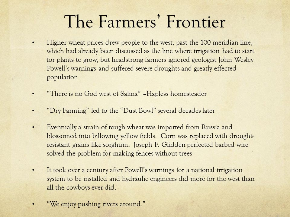 The Farmers' Frontier Higher wheat prices drew people to the west, past the 100 meridian line, which had already been discussed as the line where irrigation had to start for plants to grow, but headstrong farmers ignored geologist John Wesley Powell's warnings and suffered severe droughts and greatly effected population.
