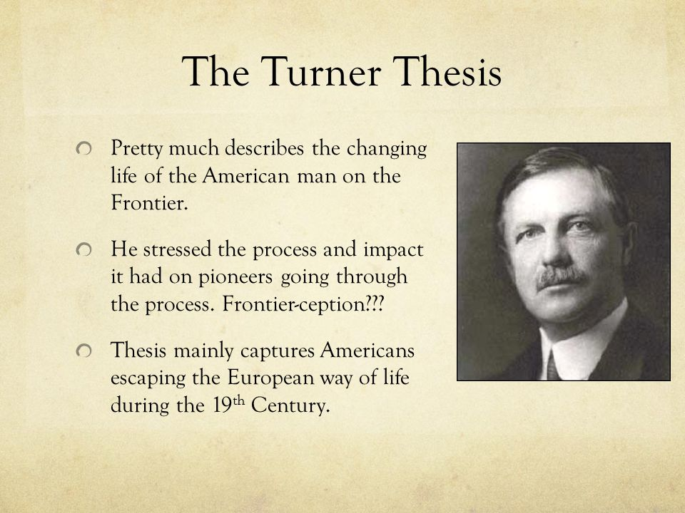 The Turner Thesis Pretty much describes the changing life of the American man on the Frontier.