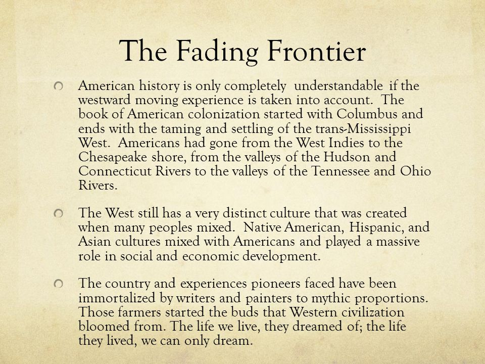 The Fading Frontier American history is only completely understandable if the westward moving experience is taken into account.