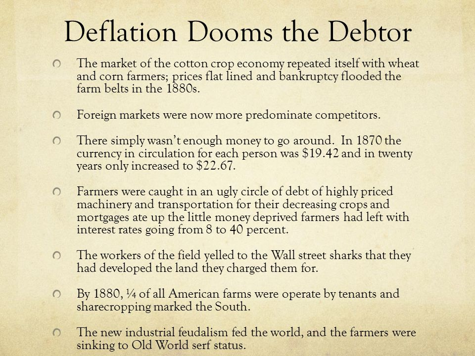 Deflation Dooms the Debtor The market of the cotton crop economy repeated itself with wheat and corn farmers; prices flat lined and bankruptcy flooded the farm belts in the 1880s.
