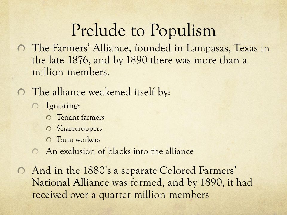 Prelude to Populism The Farmers ' Alliance, founded in Lampasas, Texas in the late 1876, and by 1890 there was more than a million members.