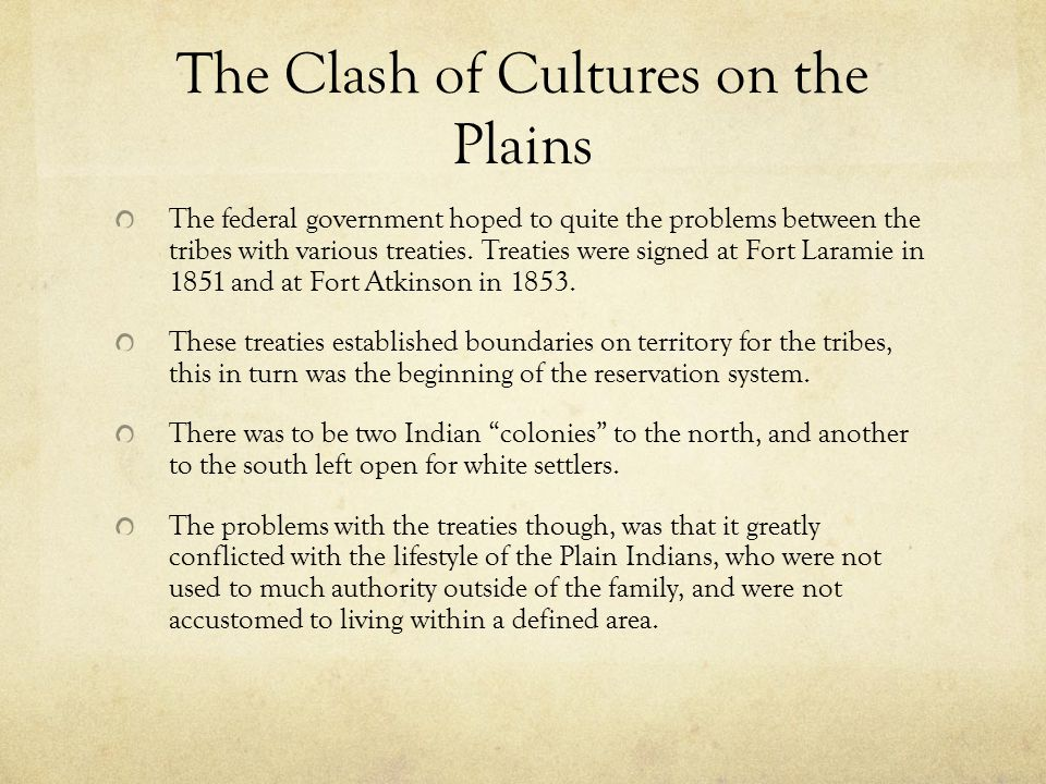 The Clash of Cultures on the Plains The federal government hoped to quite the problems between the tribes with various treaties.