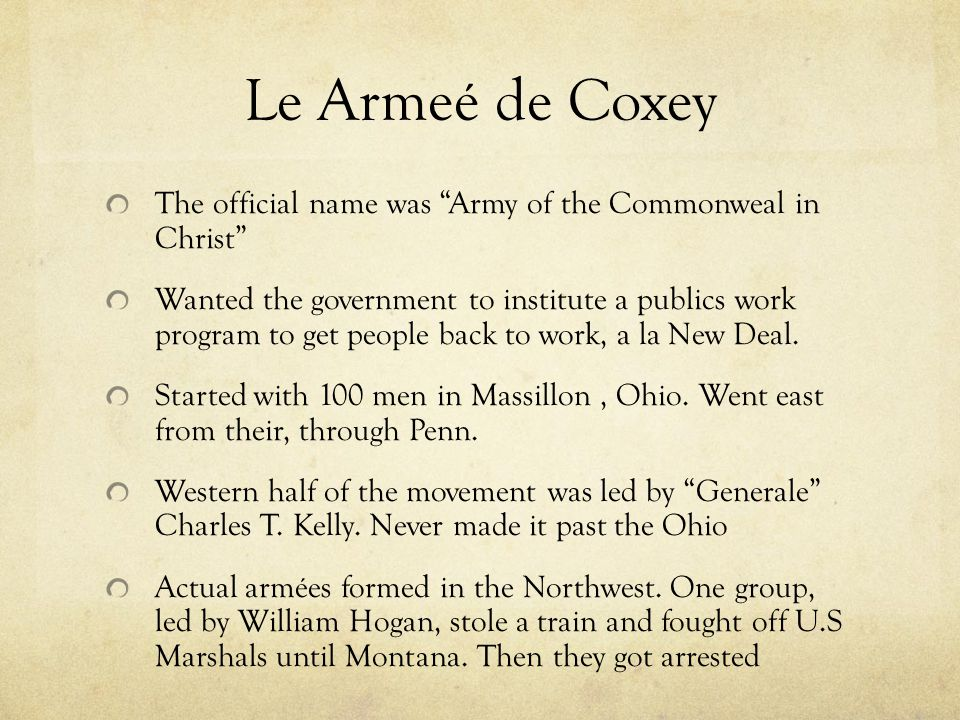 Le Armeé de Coxey The official name was Army of the Commonweal in Christ Wanted the government to institute a publics work program to get people back to work, a la New Deal.