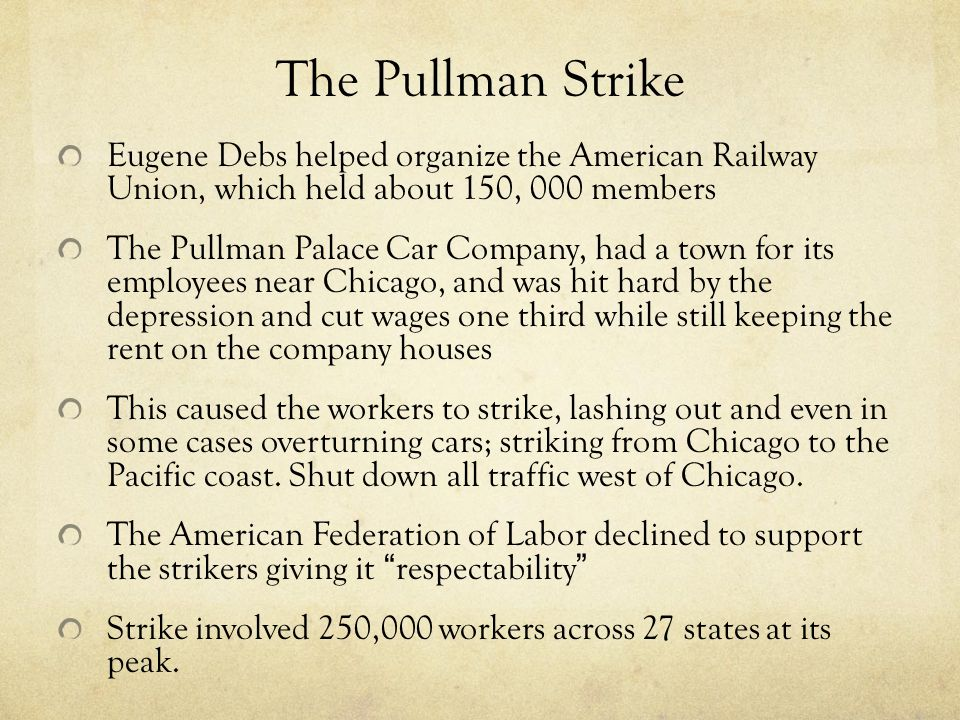 The Pullman Strike Eugene Debs helped organize the American Railway Union, which held about 150, 000 members The Pullman Palace Car Company, had a town for its employees near Chicago, and was hit hard by the depression and cut wages one third while still keeping the rent on the company houses This caused the workers to strike, lashing out and even in some cases overturning cars; striking from Chicago to the Pacific coast.