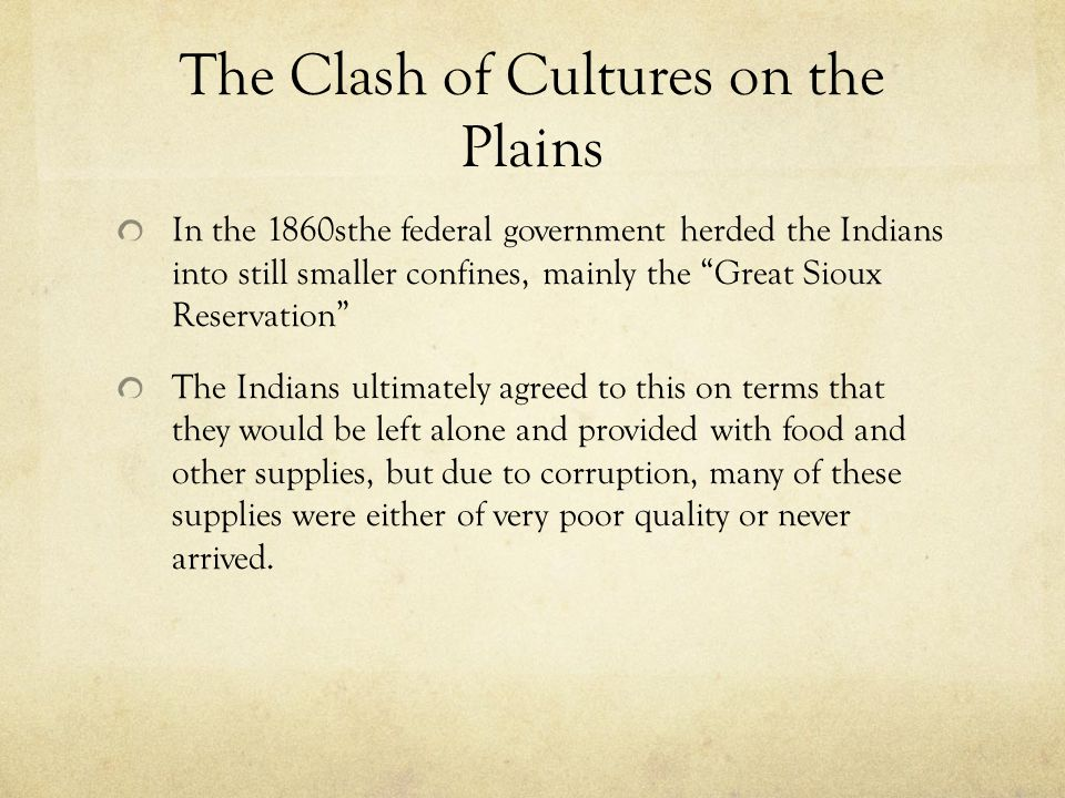 The Clash of Cultures on the Plains In the 1860sthe federal government herded the Indians into still smaller confines, mainly the Great Sioux Reservation The Indians ultimately agreed to this on terms that they would be left alone and provided with food and other supplies, but due to corruption, many of these supplies were either of very poor quality or never arrived.