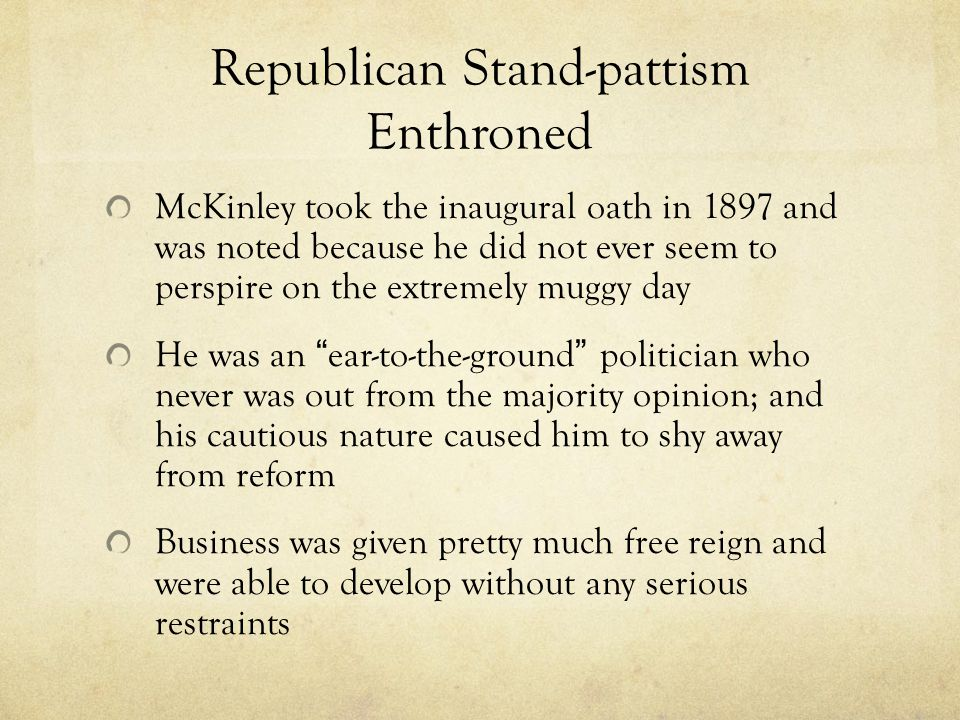 Republican Stand-pattism Enthroned McKinley took the inaugural oath in 1897 and was noted because he did not ever seem to perspire on the extremely muggy day He was an ear-to-the-ground politician who never was out from the majority opinion; and his cautious nature caused him to shy away from reform Business was given pretty much free reign and were able to develop without any serious restraints