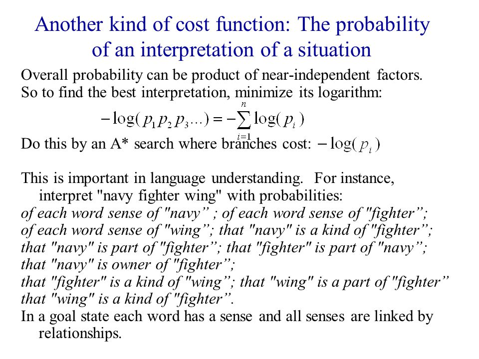 Another kind of cost function: The probability of an interpretation of a situation Overall probability can be product of near-independent factors.