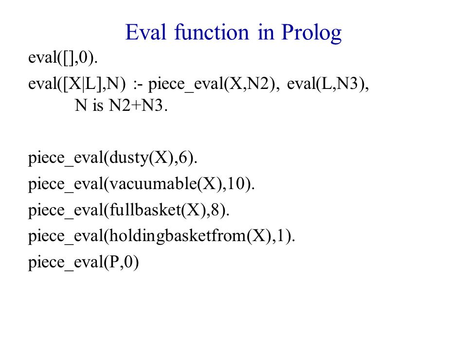 Eval function in Prolog eval([],0).eval([X|L],N) :- piece_eval(X,N2), eval(L,N3), N is N2+N3.