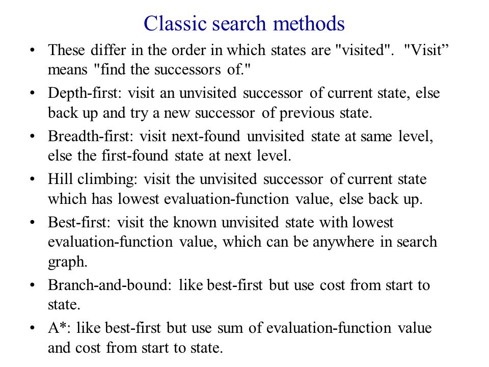 Classic search methods These differ in the order in which states are visited .