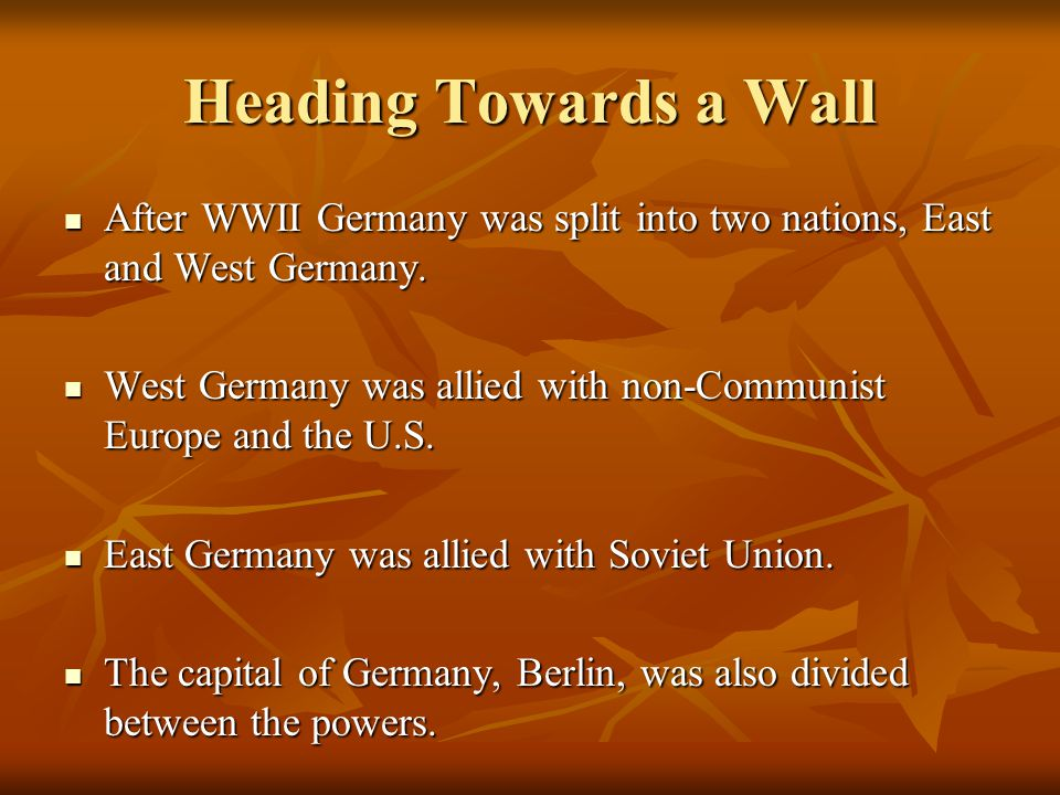 Heading Towards a Wall After WWII Germany was split into two nations, East and West Germany.