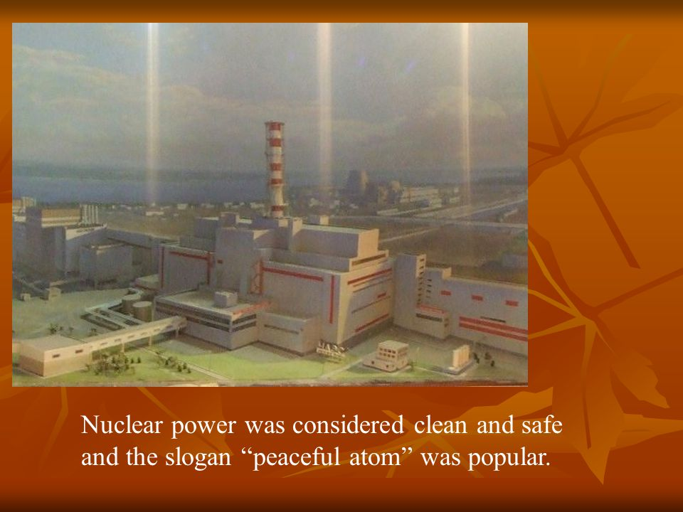 Nuclear power was considered clean and safe and the slogan peaceful atom was popular.