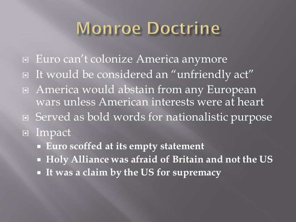  Euro can't colonize America anymore  It would be considered an unfriendly act  America would abstain from any European wars unless American interests were at heart  Served as bold words for nationalistic purpose  Impact  Euro scoffed at its empty statement  Holy Alliance was afraid of Britain and not the US  It was a claim by the US for supremacy