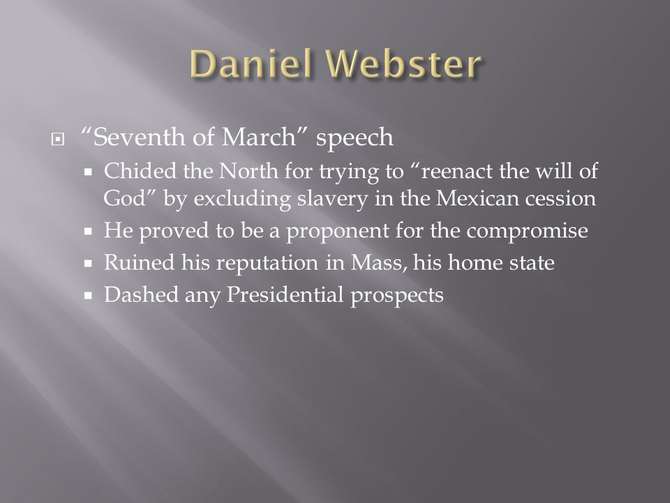  Seventh of March speech  Chided the North for trying to reenact the will of God by excluding slavery in the Mexican cession  He proved to be a proponent for the compromise  Ruined his reputation in Mass, his home state  Dashed any Presidential prospects