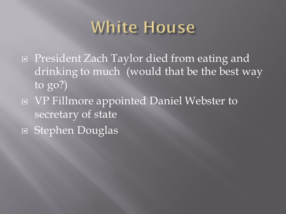  President Zach Taylor died from eating and drinking to much (would that be the best way to go )  VP Fillmore appointed Daniel Webster to secretary of state  Stephen Douglas