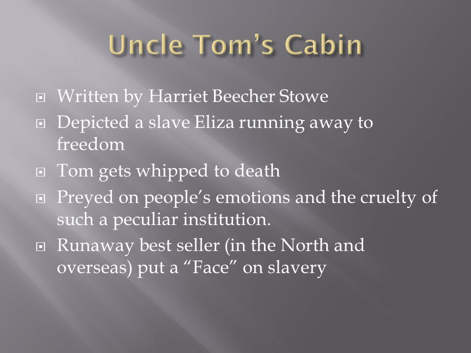  Written by Harriet Beecher Stowe  Depicted a slave Eliza running away to freedom  Tom gets whipped to death  Preyed on people's emotions and the cruelty of such a peculiar institution.