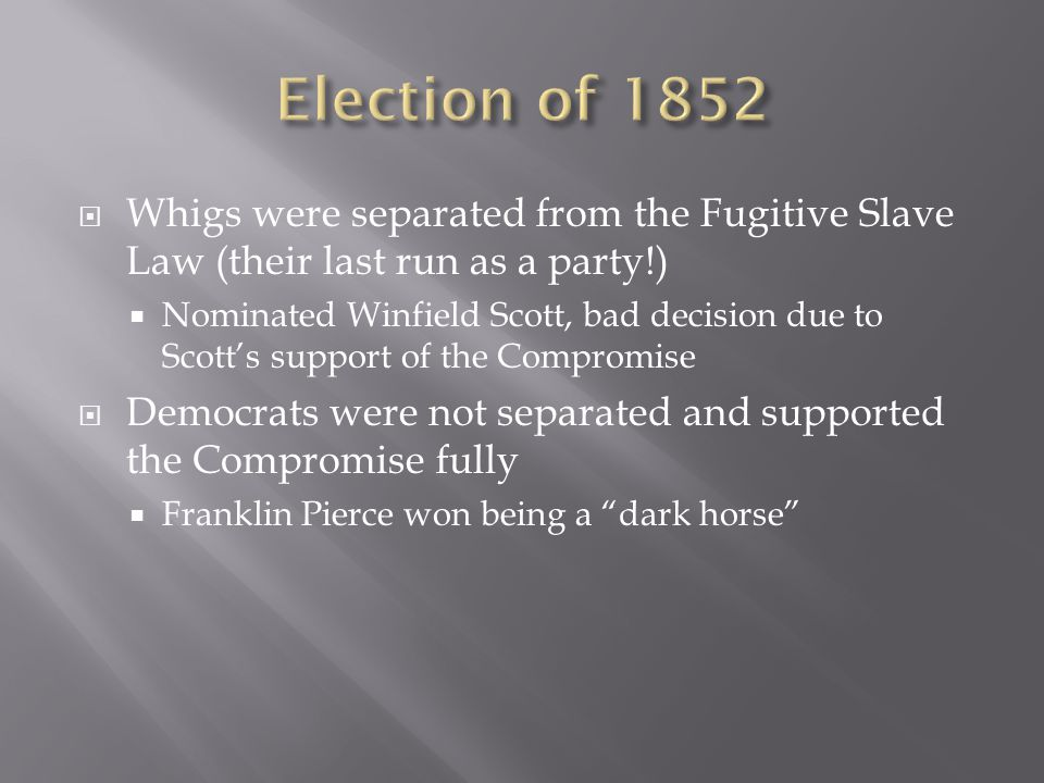  Whigs were separated from the Fugitive Slave Law (their last run as a party!)  Nominated Winfield Scott, bad decision due to Scott's support of the Compromise  Democrats were not separated and supported the Compromise fully  Franklin Pierce won being a dark horse
