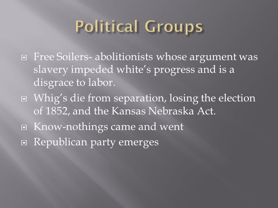  Free Soilers- abolitionists whose argument was slavery impeded white's progress and is a disgrace to labor.