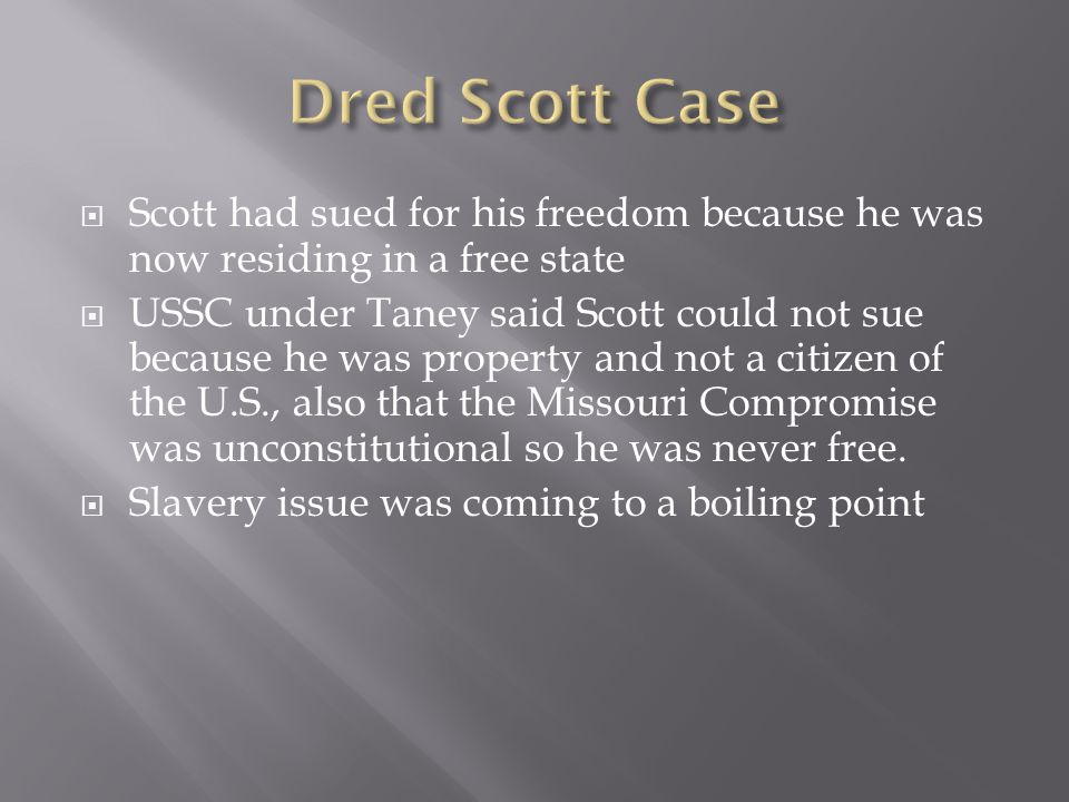  Scott had sued for his freedom because he was now residing in a free state  USSC under Taney said Scott could not sue because he was property and not a citizen of the U.S., also that the Missouri Compromise was unconstitutional so he was never free.
