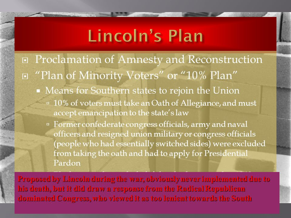  Proclamation of Amnesty and Reconstruction  Plan of Minority Voters or 10% Plan  Means for Southern states to rejoin the Union  10% of voters must take an Oath of Allegiance, and must accept emancipation to the state's law  Former confederate congress officials, army and naval officers and resigned union military or congress officials (people who had essentially switched sides) were excluded from taking the oath and had to apply for Presidential Pardon  Blacks were also excluded if they had not voted in 1860 Proposed by Lincoln during the war, obviously never implemented due to his death, but it did draw a response from the Radical Republican dominated Congress, who viewed it as too lenient towards the South