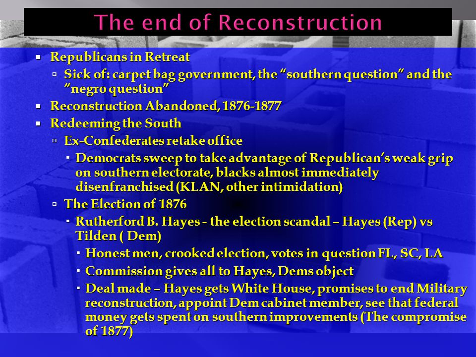  Republicans in Retreat  Sick of: carpet bag government, the southern question and the negro question  Reconstruction Abandoned, 1876-1877  Redeeming the South  Ex-Confederates retake office  Democrats sweep to take advantage of Republican's weak grip on southern electorate, blacks almost immediately disenfranchised (KLAN, other intimidation)  The Election of 1876  Rutherford B.