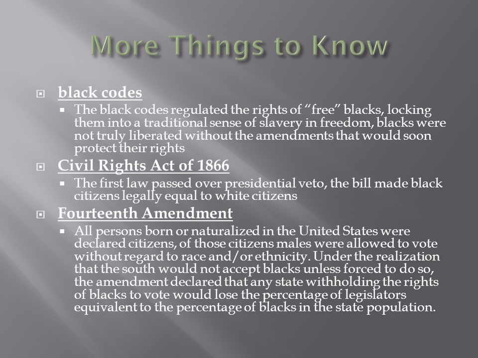  black codes  The black codes regulated the rights of free blacks, locking them into a traditional sense of slavery in freedom, blacks were not truly liberated without the amendments that would soon protect their rights  Civil Rights Act of 1866  The first law passed over presidential veto, the bill made black citizens legally equal to white citizens  Fourteenth Amendment  All persons born or naturalized in the United States were declared citizens, of those citizens males were allowed to vote without regard to race and/or ethnicity.