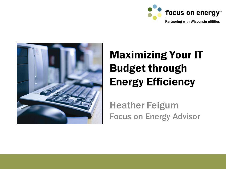 Maximizing Your IT Budget through Energy Efficiency Heather Feigum Focus on Energy Advisor