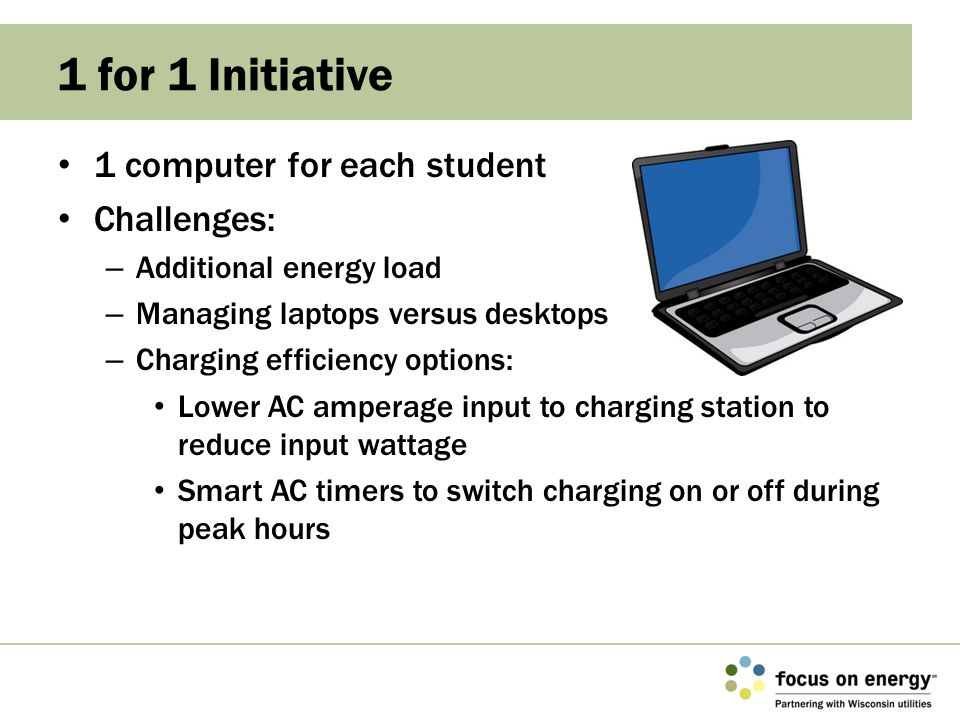 1 computer for each student Challenges: – Additional energy load – Managing laptops versus desktops – Charging efficiency options: Lower AC amperage i