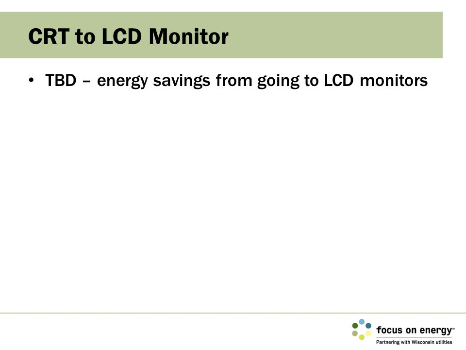 TBD – energy savings from going to LCD monitors CRT to LCD Monitor