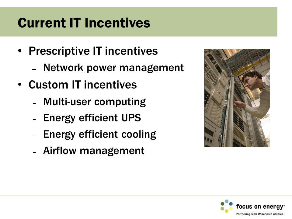 Prescriptive IT incentives – Network power management Custom IT incentives – Multi-user computing – Energy efficient UPS – Energy efficient cooling –