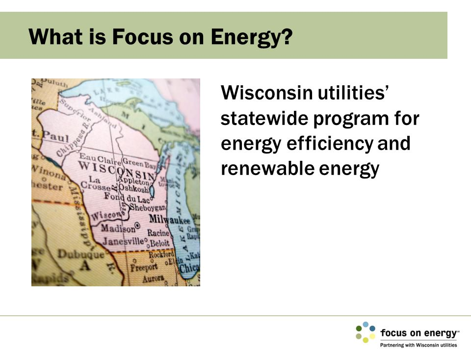 What is Focus on Energy? Wisconsin utilities' statewide program for energy efficiency and renewable energy