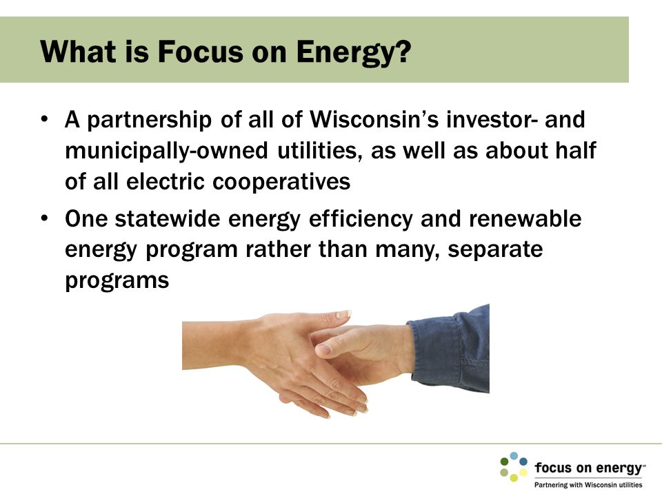 Helps Wisconsin residents and businesses implement energy-saving projects Offers unbiased information and technical assistance to participating utilities' electric and/or natural gas customers Provides cash incentives for energy-saving projects that would not occur otherwise, or to complete projects sooner than scheduled What Does Focus on Energy Do?