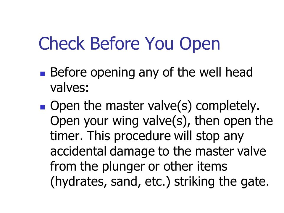 Opening & Closing The Well Head The first thing to remember on all wells (not just plunger lift wells) is the following: Before you bring a well on li