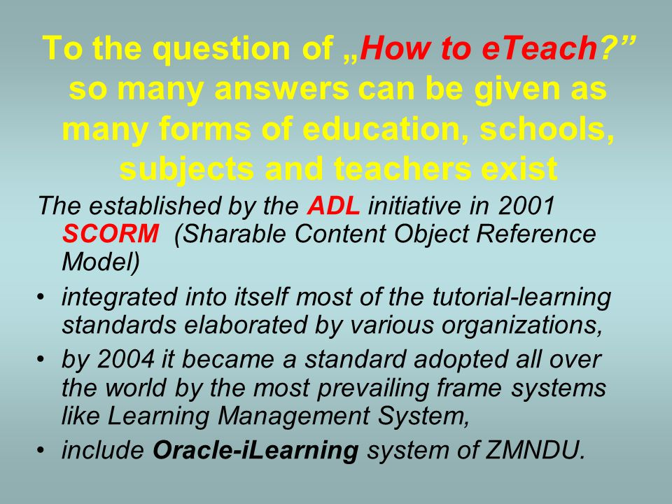 "To the question of ""How to eTeach so many answers can be given as many forms of education, schools, subjects and teachers exist In the United States the Pentagon having the support from the White House launched the Advanced Distributed Learning (ADL) Initiative, in 1997."