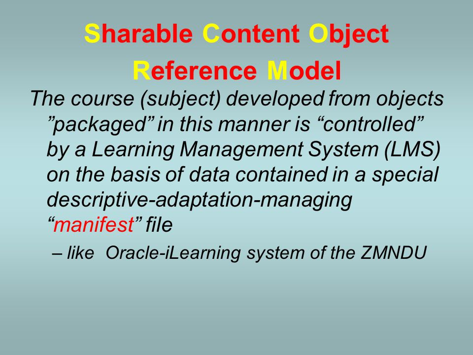 Sharable Content Object (SCO) Web-site (html;php) Graphics, photo (jpg;gif) Video (avi;mpg; wmv) Text (doc;pdf) Presentation (ppt;swf) Table (xls) Test (html;js) Sharable Content Object
