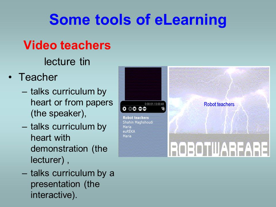 Some tools of eLearning Video teachers lecture tin Teacher –talks curriculum by heart or from papers (the speaker), –talks curriculum by heart with demonstration (the lecturer),