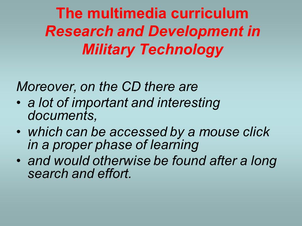 The multimedia curriculum Research and Development in Military Technology Furthermore, the CD also contains authors' references underlying the chapters; their publications recommended for deeper studying and further research; and presentations of their papers read on scientific conferences.