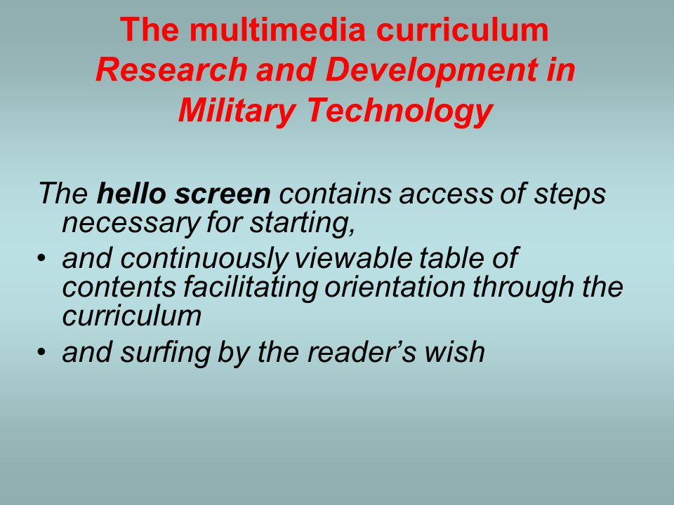 The multimedia curriculum Research and Development in Military Technology Moreover, on the CD there are a lot of important and interesting documents, which can be accessed by a mouse click in a proper phase of learning and would otherwise be found after a long search and effort.
